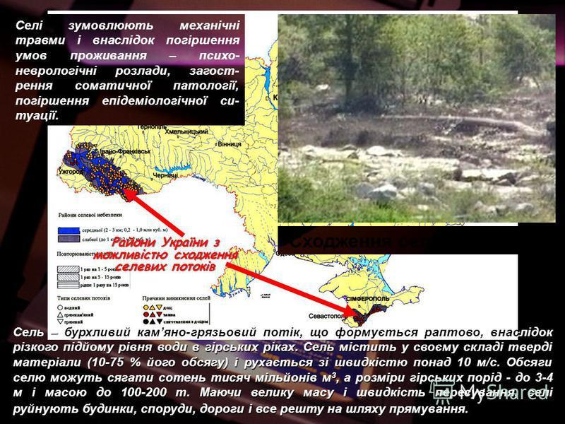 Райони України з можливістю сходження селевих потоків Сель – бурхливий камяно-грязьовий потік, що формується раптово, внаслідок різкого підйому рівня води в гірських ріках. Сель містить у своєму складі тверді матеріали (10-75 % його обсягу) і рухаєть