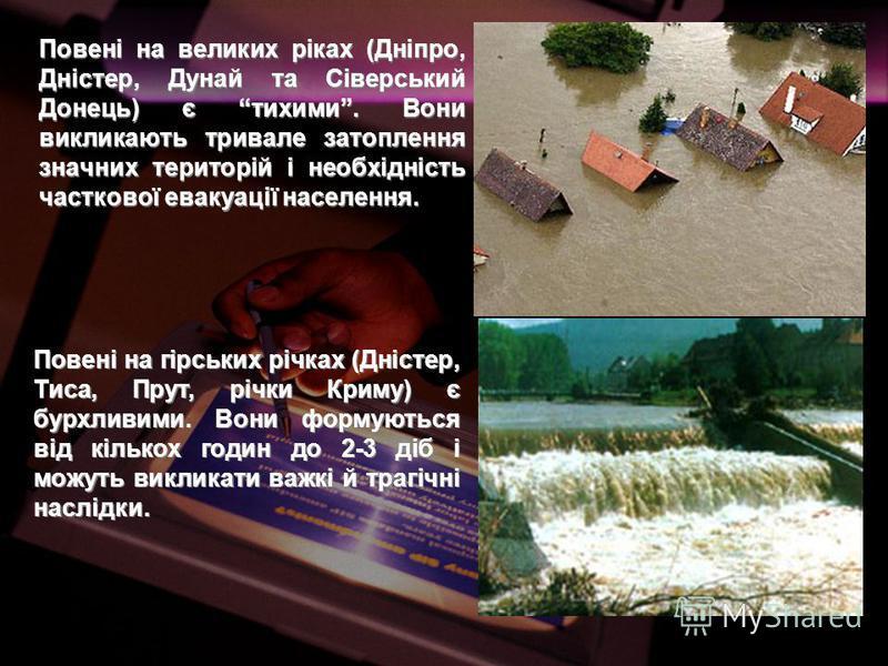 Повені на великих ріках (Дніпро, Дністер, Дунай та Сіверський Донець) є тихими. Вони викликають тривале затоплення значних територій і необхідність часткової евакуації населення. Повені на гірських річках (Дністер, Тиса, Прут, річки Криму) є бурхливи