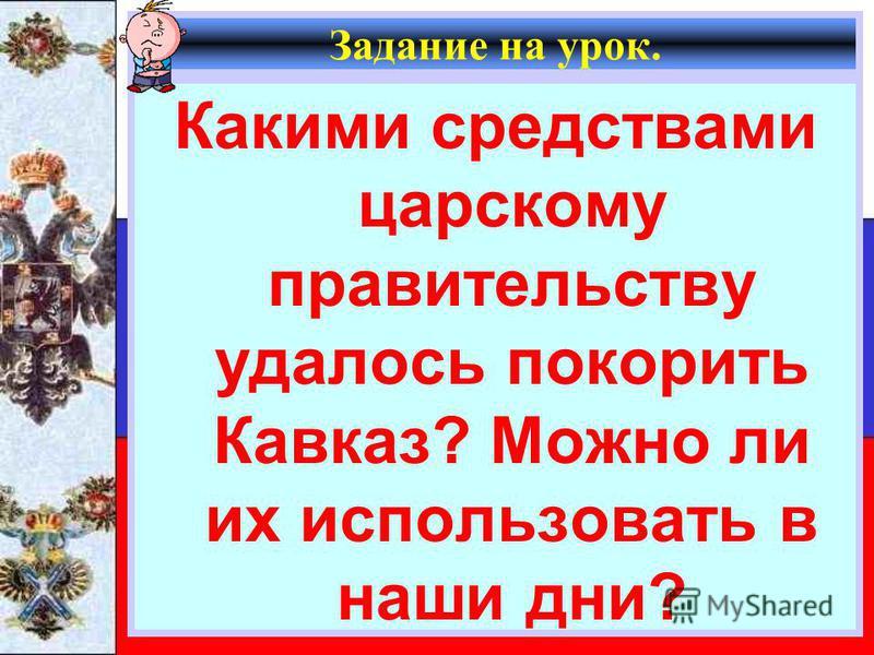 Задание на урок. Какими средствами царскому правительству удалось покорить Кавказ? Можно ли их использовать в наши дни?