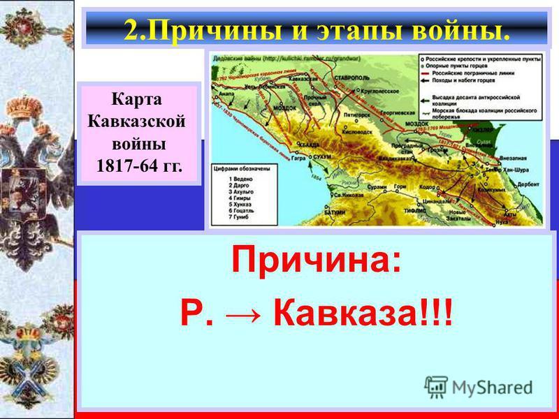 Причина: Р. Кавказа!!! 2. Причины и этапы войны. Карта Кавказской войны 1817-64 гг.