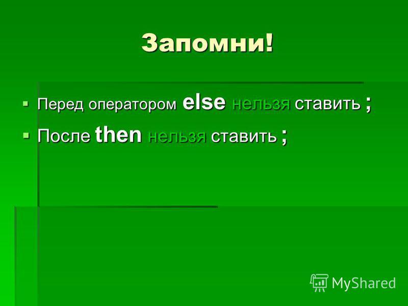 Запомни! Перед оператором else нельзя ставить ; Перед оператором else нельзя ставить ; После then нельзя ставить ; После then нельзя ставить ;