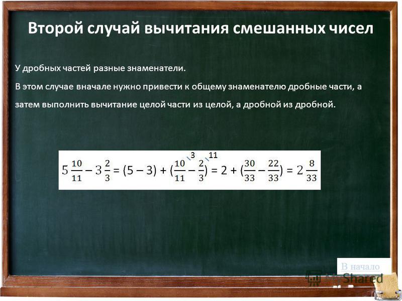 Второй случай вычитания смешанных чисел У дробных частей разные знаменатели. В этом случае вначале нужно привести к общему знаменателю дробные части, а затем выполнить вычитание целой части из целой, а дробной из дробной. В начало