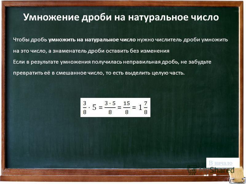 Умножение дроби на натуральное число Чтобы дробь умножить на натуральное число нужно числитель дроби умножить на это число, а знаменатель дроби оставить без изменения Если в результате умножения получилась неправильная дробь, не забудьте превратить е
