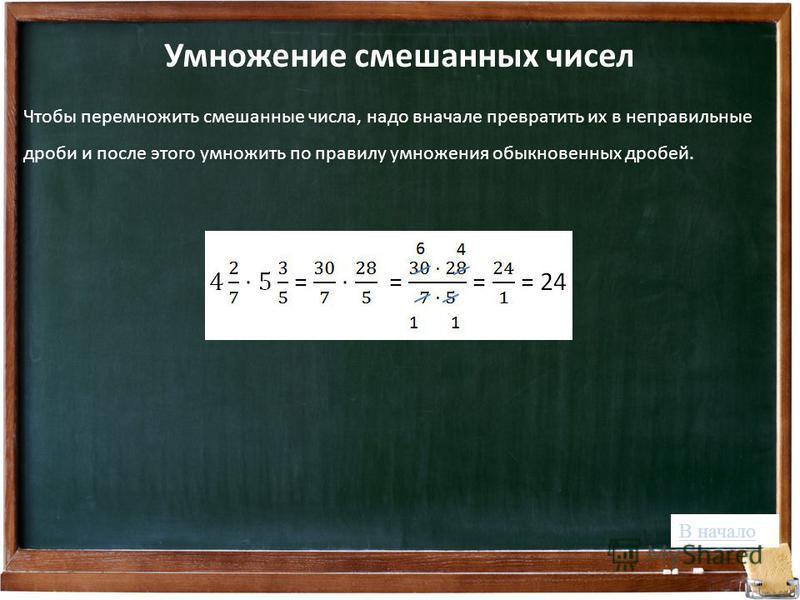Чтобы перемножить смешанные числа, надо вначале превратить их в неправильные дроби и после этого умножить по правилу умножения обыкновенных дробей. Умножение смешанных чисел В начало