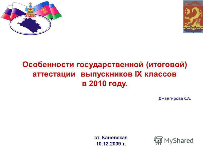 Особенности государственной (итоговой) аттестации выпускников IX классов в 2010 году. ст. Каневская 10.12.2009 г. Джангирова К.А.