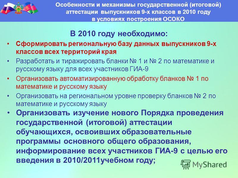 В 2010 году необходимо: Сформировать региональную базу данных выпускников 9-х классов всех территорий края Разработать и тиражировать бланки 1 и 2 по математике и русскому языку для всех участников ГИА-9 Организовать автоматизированную обработку блан