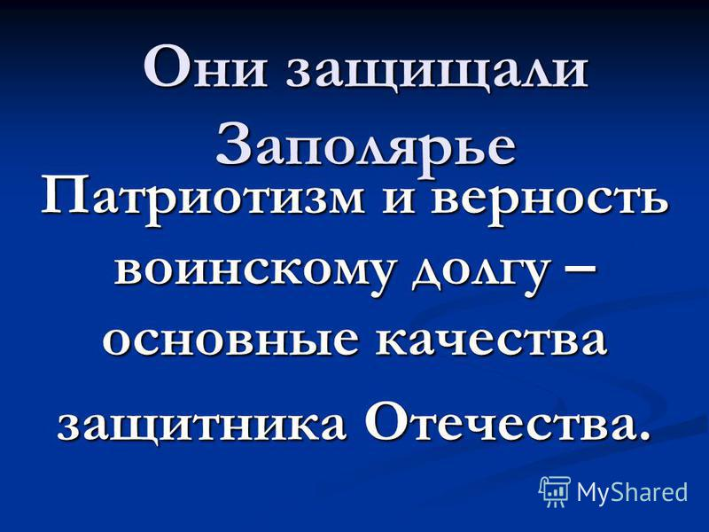 Они защищали Заполярье Патриотизм и верность воинскому долгу – основные качества защитника Отечества.