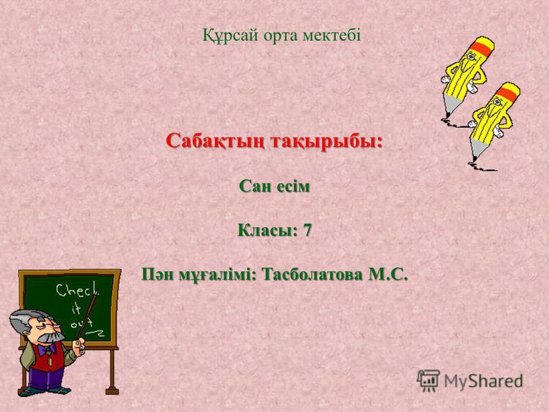 Сабақтың тақырыбы: Сан есім Класы: 7 Пән мұғалімі: Тасболатова М.С. Құрсай орта мектебі