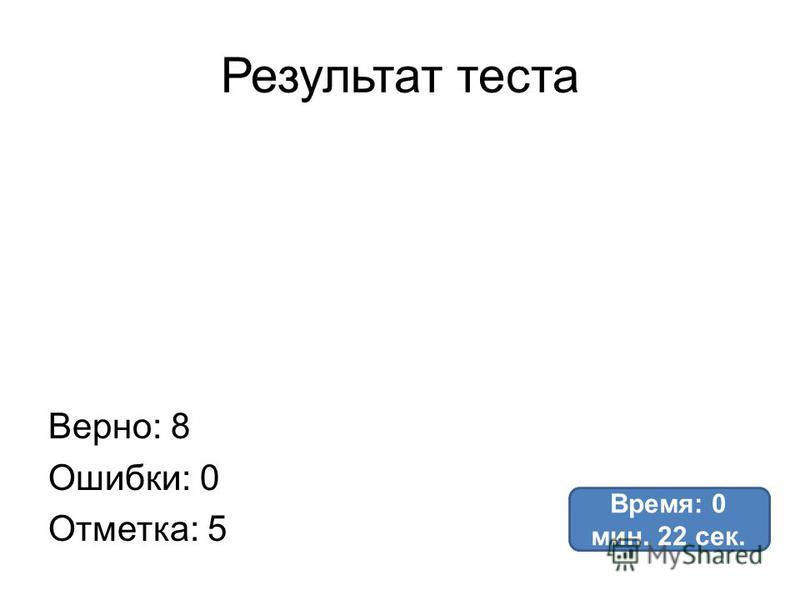 Результат теста Верно: 8 Ошибки: 0 Отметка: 5 Время: 0 мин. 22 сек.