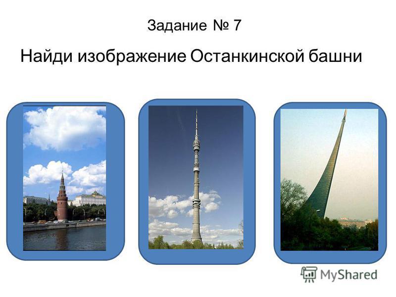 Задание 7 Найди изображение Останкинской башни ДА НЕТ