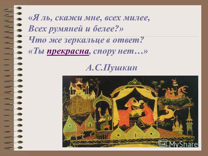«Я ль, скажи мне, всех милее, Всех румяней и белее?» Что же зеркальце в ответ? «Ты прекрасна, спору нет…» А.С.Пушкин