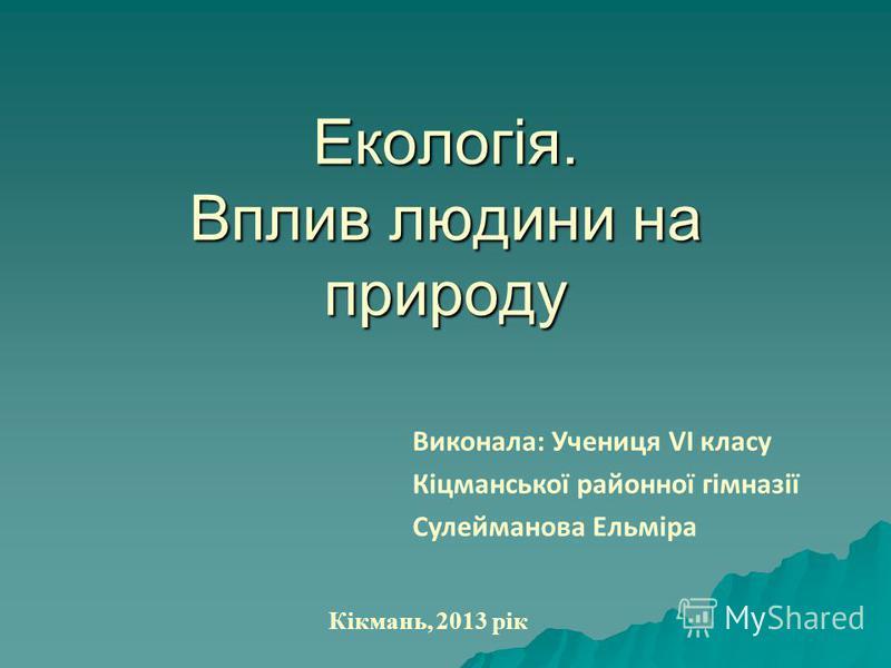 Екологія. Вплив людини на природу Виконала: Учениця VI класу Кіцманської районної гімназії Сулейманова Ельміра Кікмань, 2013 рік