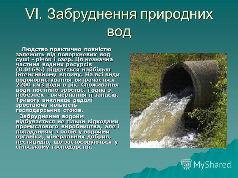 VI. Забруднення природних вод Людство практично повністю залежить від поверхневих вод суші - річок і озер. Ця незначна частина водних ресурсів (0,016%) піддається найбільш інтенсивному впливу. На всі види водокористування витрачається 2200 км3 води в