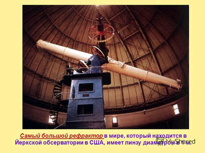 Самый большой в мире зеркальный телескоп им. Кека имеет диаметр 10 м и находится на Гавайских островах. Один из крупнейших современных телескопов – рефлектор БТА находится в Росси на Северном Кавказе (диаметр зеркала 6 м)