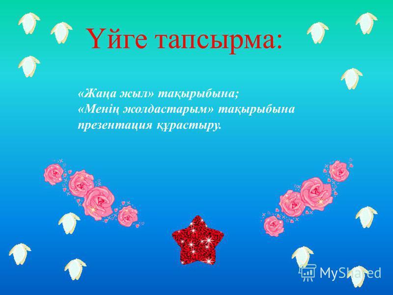 Үйге тапсырма: «Жаңа жыл» тақырыбына; «Менің жолдастарым» тақырыбына презентация құрастыру.