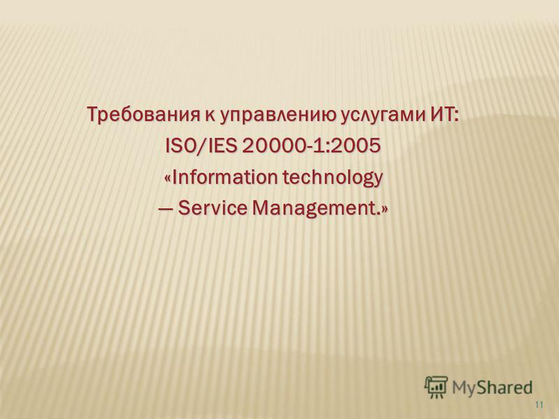 Требования к управлению услугами ИТ: ISO/IES 20000-1:2005 «Information technology Service Management.» Service Management.» 11