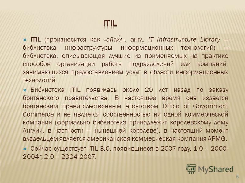 ITIL (произносится как «айтил», англ. IT Infrastructure Library библиотека инфраструктуры информационных технологий) библиотека, описывающая лучшие из применяемых на практике способов организации работы подразделений или компаний, занимающихся предос