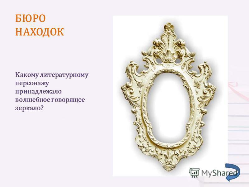 БЮРО НАХОДОК Какому литературному персонажу принадлежало волшебное говорящее зеркало?