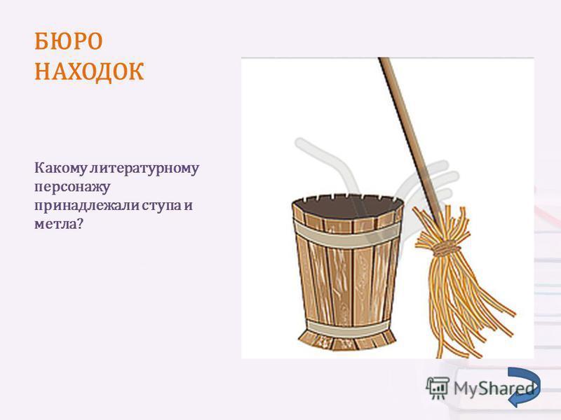 БЮРО НАХОДОК Какому литературному персонажу принадлежали ступа и метла?