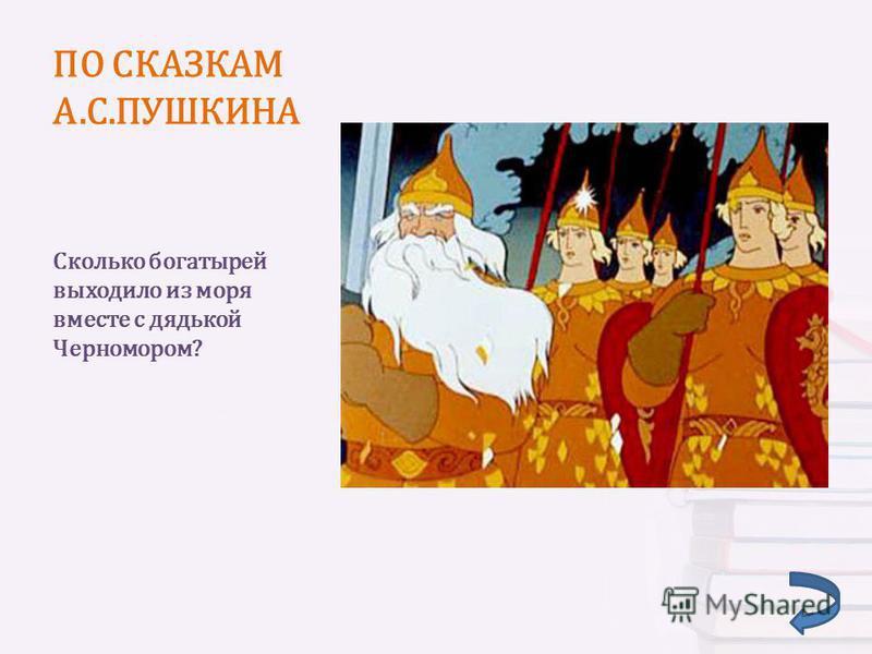 Сколько богатырей выходило из моря вместе с дядькой Черномором?