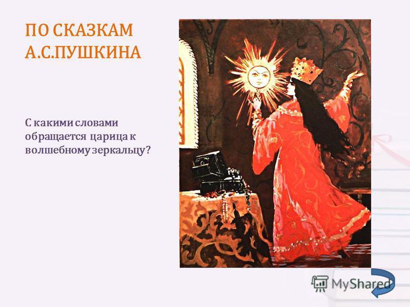 ПО СКАЗКАМ А.С.ПУШКИНА С какими словами обращается царица к волшебному зеркальцу?