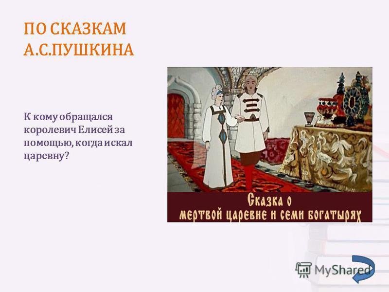 ПО СКАЗКАМ А.С.ПУШКИНА К кому обращался королевич Елисей за помощью, когда искал царевну?