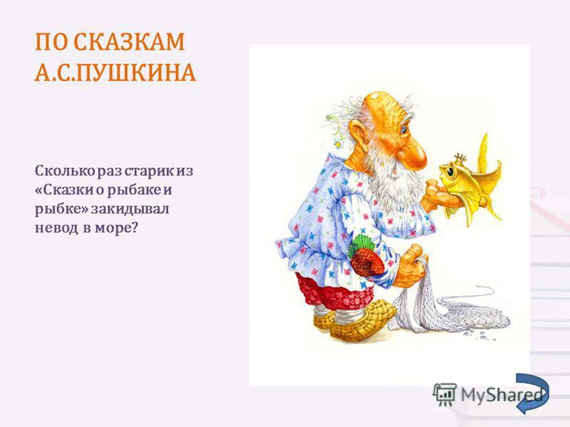 ПО СКАЗКАМ А.С.ПУШКИНА Сколько раз старик из «Сказки о рыбаке и рыбке» закидывал невод в море?