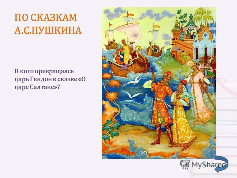 ПО СКАЗКАМ А.С.ПУШКИНА В кого превращался царь Гвидон в сказке «О царе Салтане»?