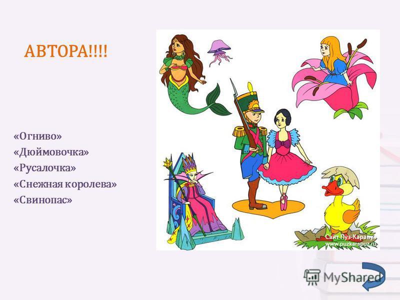 АВТОРА!!!! «Огниво» «Дюймовочка» «Русалочка» «Снежная королева» «Свинопас»