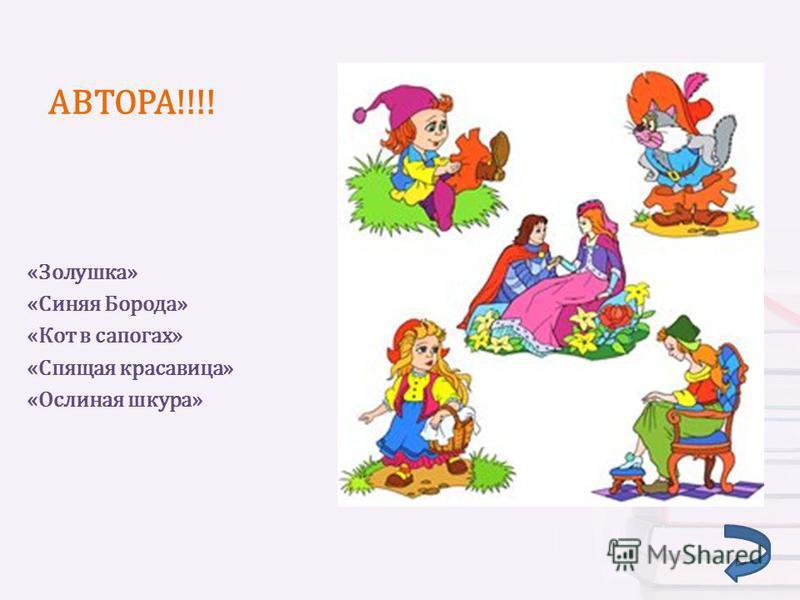 АВТОРА!!!! «Золушка» «Синяя Борода» «Кот в сапогах» «Спящая красавица» «Ослиная шкура»
