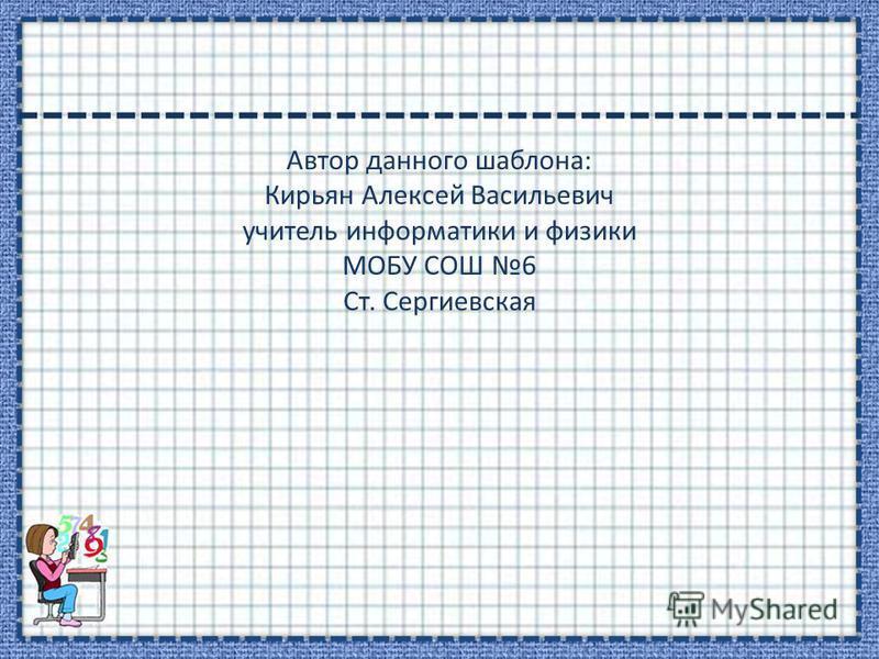 Автор данного шаблона: Кирьян Алексей Васильевич учитель информатики и физики МОБУ СОШ 6 Ст. Сергиевская