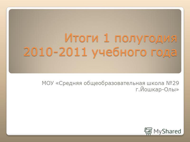 Итоги 1 полугодия 2010-2011 учебного года МОУ «Средняя общеобразовательная школа 29 г.Йошкар-Олы»