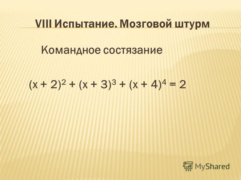 VIII Испытание. Мозговой штурм Командное состязание (х + 2) 2 + (х + 3) 3 + (х + 4) 4 = 2