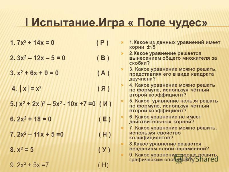 I Испытание.Игра « Поле чудес» 1. 7 х 2 + 14 х = 0 ( Р ) 2. 3 х 2 – 12 х – 5 = 0 ( В ) 3. х 2 + 6 х + 9 = 0 ( А ) 4. х= х² ( Я ) 5.( х 2 + 2 х ) 2 – 5 х 2 - 10 х +7 =0 ( И ) 6. 2 х 2 + 18 = 0 ( Е ) 7. 2 х 2 – 11 х + 5 =0 ( Н ) 8. х 2 = 5 ( У ) 9. 2 х