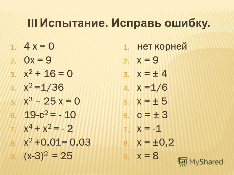 III Испытание. Исправь ошибку. 1. 4 х = 0 2. 0 х = 9 3. х 2 + 16 = 0 4. х 2 =1/36 5. х 3 – 25 х = 0 6. 19-с 2 = - 10 7. х 4 + х 2 = - 2 8. х 2 +0,01= 0,03 9. (х-3) 2 = 25 1. нет корней 2. х = 9 3. х = ± 4 4. х =1/6 5. х = ± 5 6. с = ± 3 7. х = -1 8.
