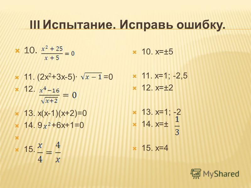 III Испытание. Исправь ошибку. 10. 11. (2x 2 +3x-5)· =0 12. 13. x(x-1)(x+2)=0 14. 9 +6x+1=0 15. 10. x=±5 11. x=1; -2,5 12. x=±2 13. x=1; -2 14. x=± 15. x=4