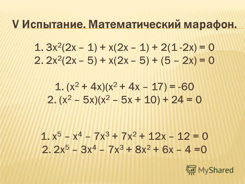 V Испытание. Математический марафон. 1. 3 х 2 (2 х – 1) + х(2 х – 1) + 2(1 -2 х) = 0 2. 2 х 2 (2 х – 5) + х(2 х – 5) + (5 – 2 х) = 0 1. (х 2 + 4 х)(х 2 + 4 х – 17) = -60 2. (х 2 – 5 х)(х 2 – 5 х + 10) + 24 = 0 1. х 5 – х 4 – 7 х 3 + 7 х 2 + 12 х – 12