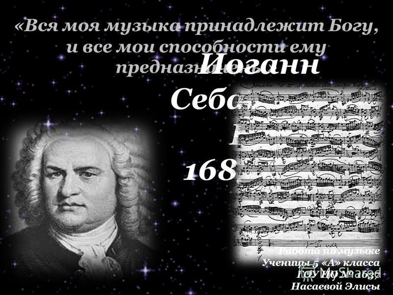 «Вся моя музыка принадлежит Богу, и все мои способности ему предназначены» Иоганн Себастьян Бах 1685-1750 Работа по музыке Ученицы 5 «А» класса ГОУ ЦО 1637 Насаевой Элисы