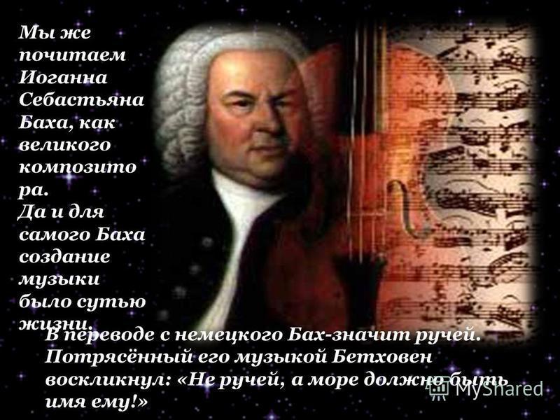 Мы же почитаем Иоганна Себастьяна Баха, как великого композитора. Да и для самого Баха создание музыки было сутью жизни. В переводе с немецкого Бах-значит ручей. Потрясённый его музыкой Бетховен воскликнул: «Не ручей, а море должно быть имя ему!»