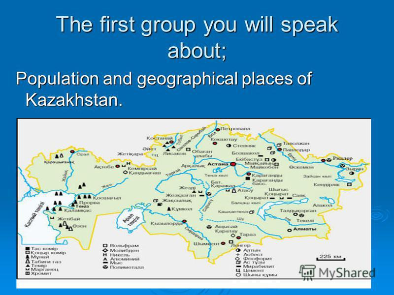 The first group you will speak about; Population and geographical places of Kazakhstan. Population and geographical places of Kazakhstan.
