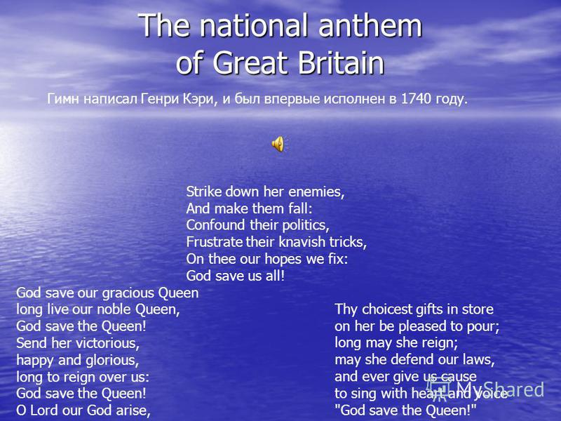 The national anthem of Great Britain God save our gracious Queen long live our noble Queen, God save the Queen! Send her victorious, happy and glorious, long to reign over us: God save the Queen! O Lord our God arise, Thy choicest gifts in store on h
