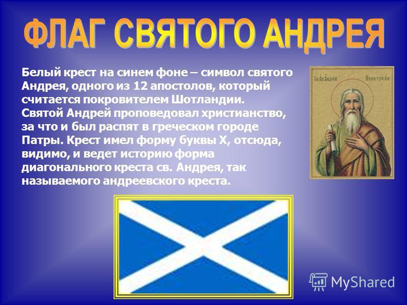Белый крест на синем фоне – символ святого Андрея, одного из 12 апостолов, который считается покровителем Шотландии. Святой Андрей проповедовал христианство, за что и был распят в греческом городе Патры. Крест имел форму буквы Х, отсюда, видимо, и ве