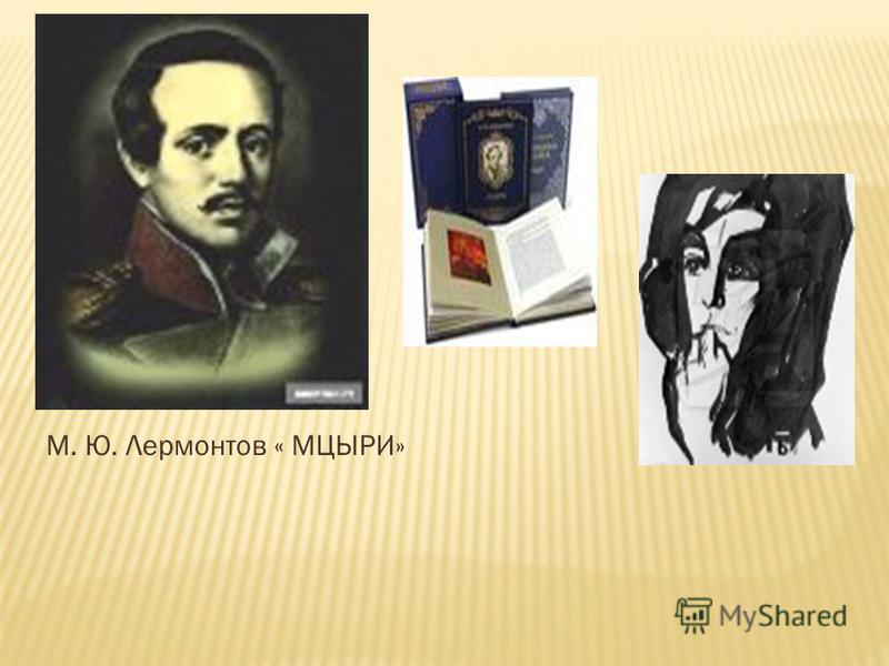 М. Ю. Лермонтов « МЦЫРИ»