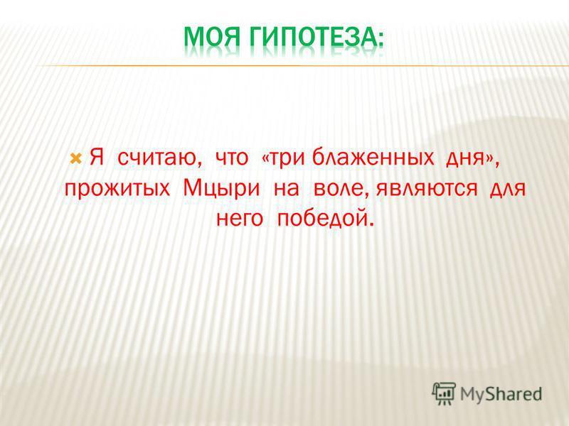 Я считаю, что «три блаженных дня», прожитых Мцыри на воле, являются для него победой.