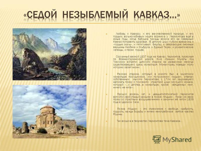 Любовь к Кавказу, к его величественной природе, к его гордым, вольнолюбивым людям возникла у Лермонтова ещё в юные годы, когда бабушка трижды возила его на Северный Кавказ поправить здоровье. В детскую душу глубоко врезались и «гордые скалы», и пятиг