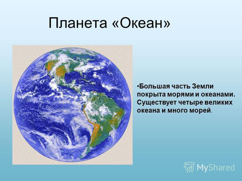 Планета «Океан» Большая часть Земли покрыта морями и океанами. Существует четыре великих океана и много морей.