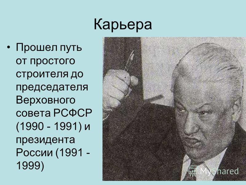 Карьера Прошел путь от простого строителя до председателя Верховного совета РСФСР (1990 - 1991) и президента России (1991 - 1999)