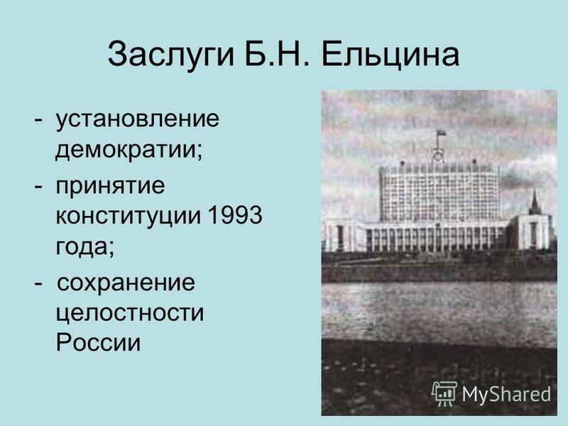 Заслуги Б.Н. Ельцина -установление демократии; -принятие конституции 1993 года; - сохранение целостности России