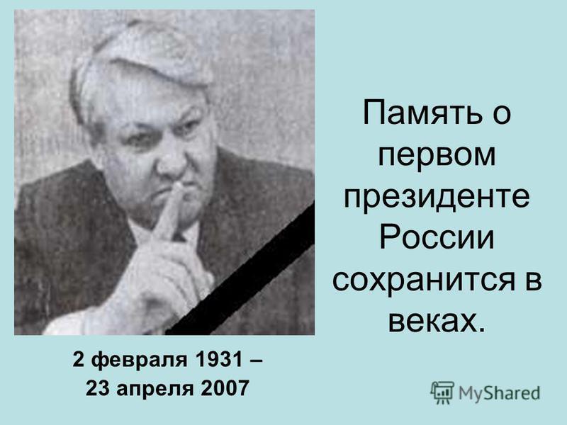 Память о первом президенте России сохранится в веках. 2 февраля 1931 – 23 апреля 2007