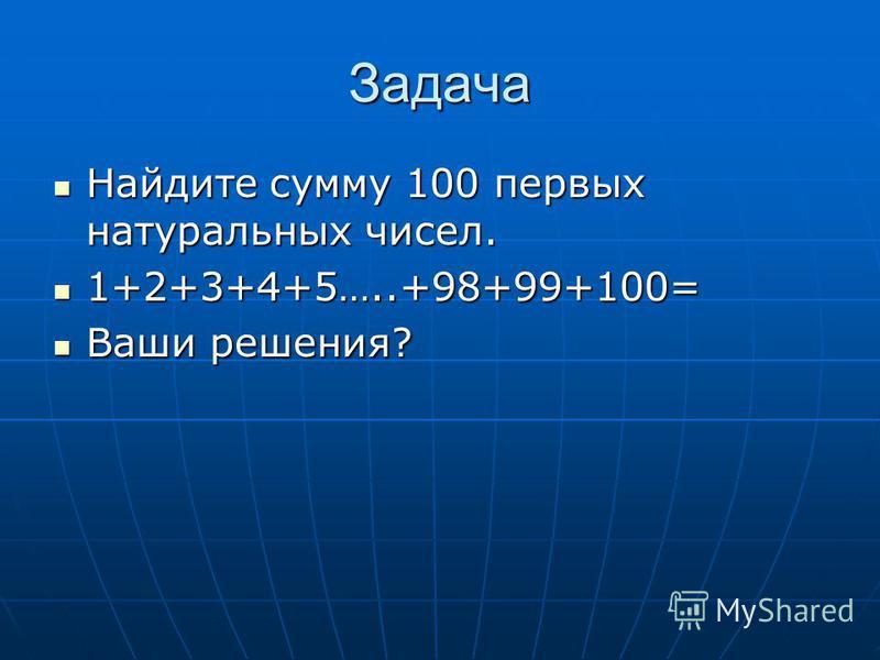Задача Найдите сумму 100 первых натуральных чисел. Найдите сумму 100 первых натуральных чисел. 1+2+3+4+5…..+98+99+100= 1+2+3+4+5…..+98+99+100= Ваши решения? Ваши решения?